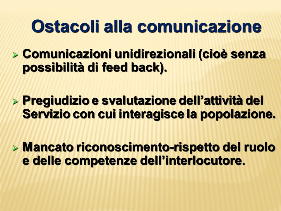 Ostacoli alla comunicazione  Comunicazioni unidirezionali (cioè senza possibilità di feed back).  Pregiudizio e svalutazione dell'attività del Servi