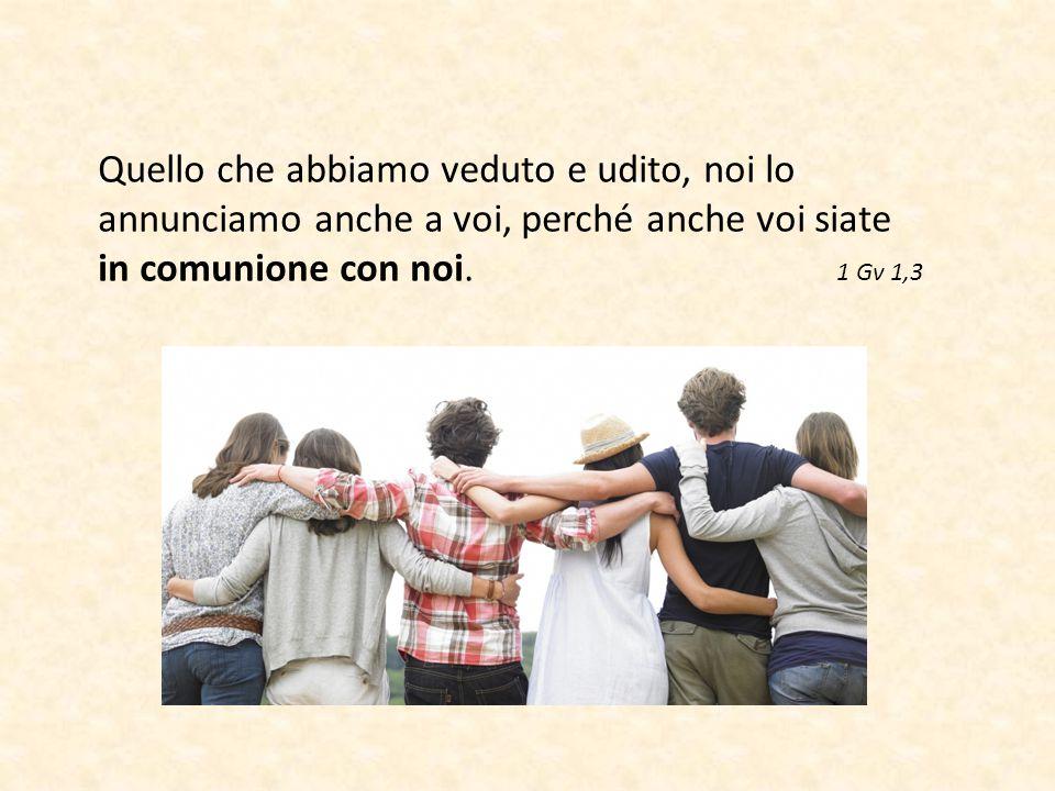 Quello che abbiamo veduto e udito, noi lo annunciamo anche a voi, perché anche voi siate in comunione con noi. 1 Gv 1,3