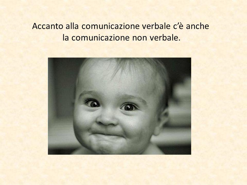 Accanto alla comunicazione verbale c'è anche la comunicazione non verbale.