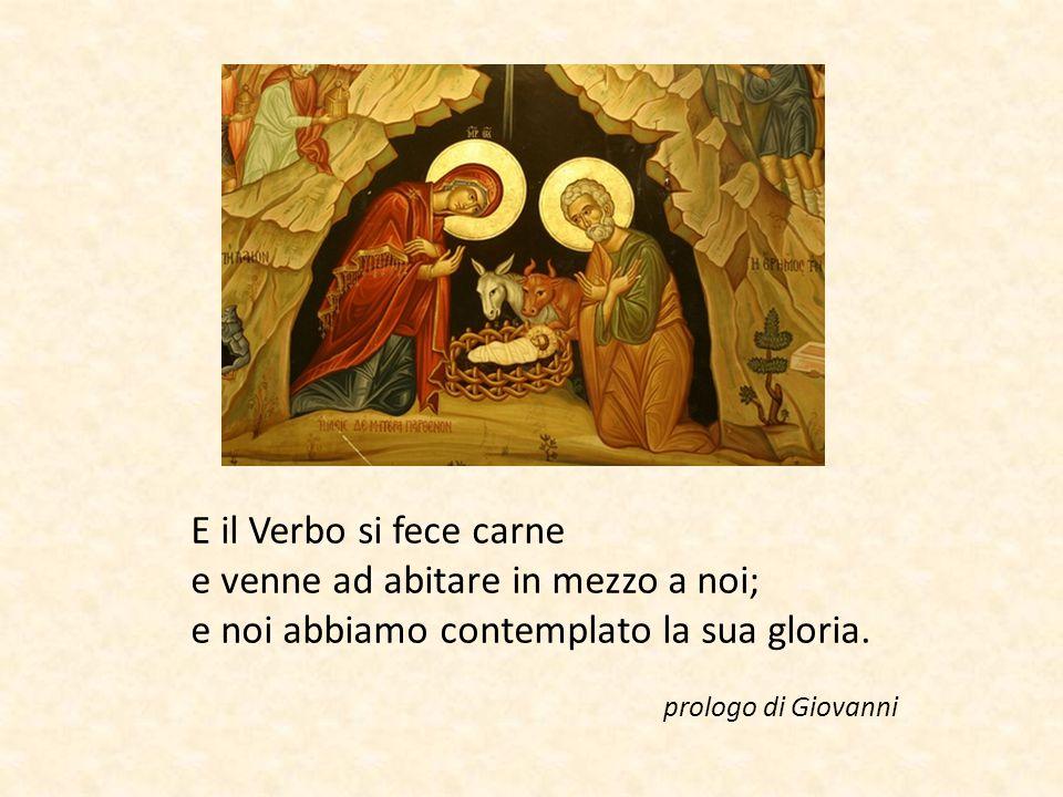 E il Verbo si fece carne e venne ad abitare in mezzo a noi; e noi abbiamo contemplato la sua gloria. prologo di Giovanni