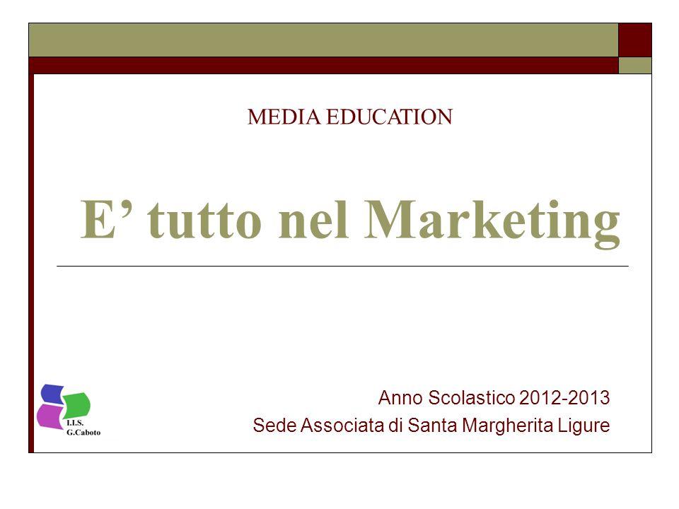 MEDIA EDUCATION E' tutto nel Marketing Anno Scolastico 2012-2013 Sede Associata di Santa Margherita Ligure