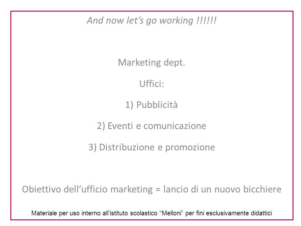 And now let's go working !!!!!! Marketing dept. Uffici: 1)Pubblicità 2) Eventi e comunicazione 3) Distribuzione e promozione Obiettivo dell'ufficio ma