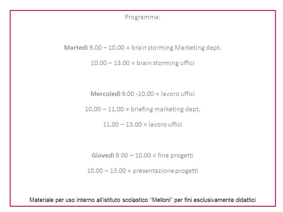 Programma: Martedì 9.00 – 10.00 = brain storming Marketing dept. 10.00 – 13.00 = brain storming uffici Mercoledì 9.00 -10.00 = lavoro uffici 10.00 – 1
