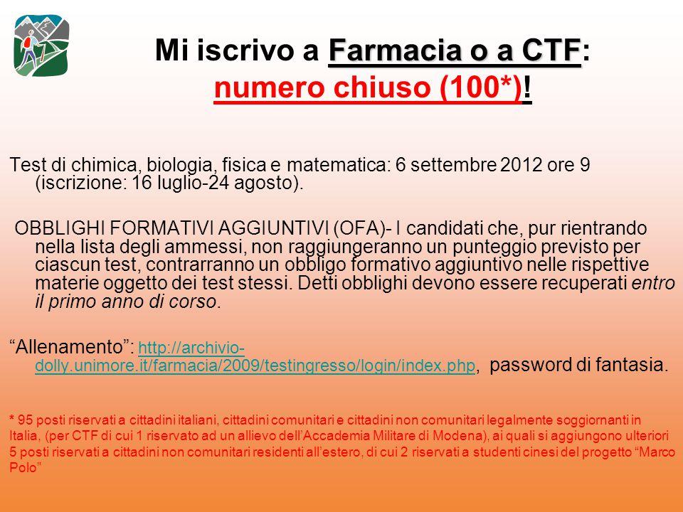 Farmacia o a CTF Mi iscrivo a Farmacia o a CTF: numero chiuso (100*)! Test di chimica, biologia, fisica e matematica: 6 settembre 2012 ore 9 (iscrizio