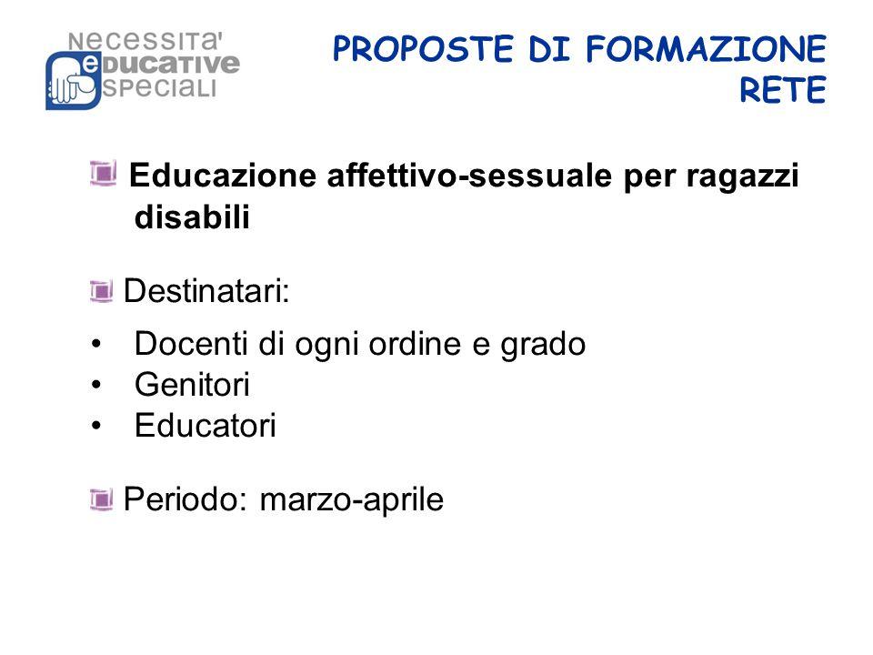 PROPOSTE DI FORMAZIONE RETE Educazione affettivo-sessuale per ragazzi disabili Destinatari: Docenti di ogni ordine e grado Genitori Educatori Periodo: