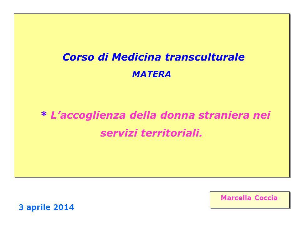 Corso di Medicina transculturale MATERA * L'accoglienza della donna straniera nei servizi territoriali. Marcella Coccia Marcella Coccia 3 aprile 2014