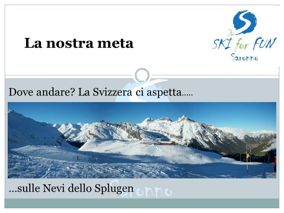 La nostra meta Dove andare? La Svizzera ci aspetta ….. …sulle Nevi dello Splugen