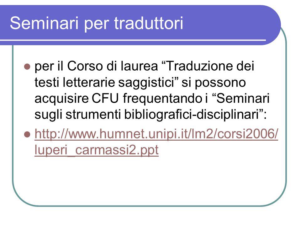 Seminari per traduttori per il Corso di laurea Traduzione dei testi letterarie saggistici si possono acquisire CFU frequentando i Seminari sugli strumenti bibliografici-disciplinari : http://www.humnet.unipi.it/lm2/corsi2006/ luperi_carmassi2.ppt http://www.humnet.unipi.it/lm2/corsi2006/ luperi_carmassi2.ppt