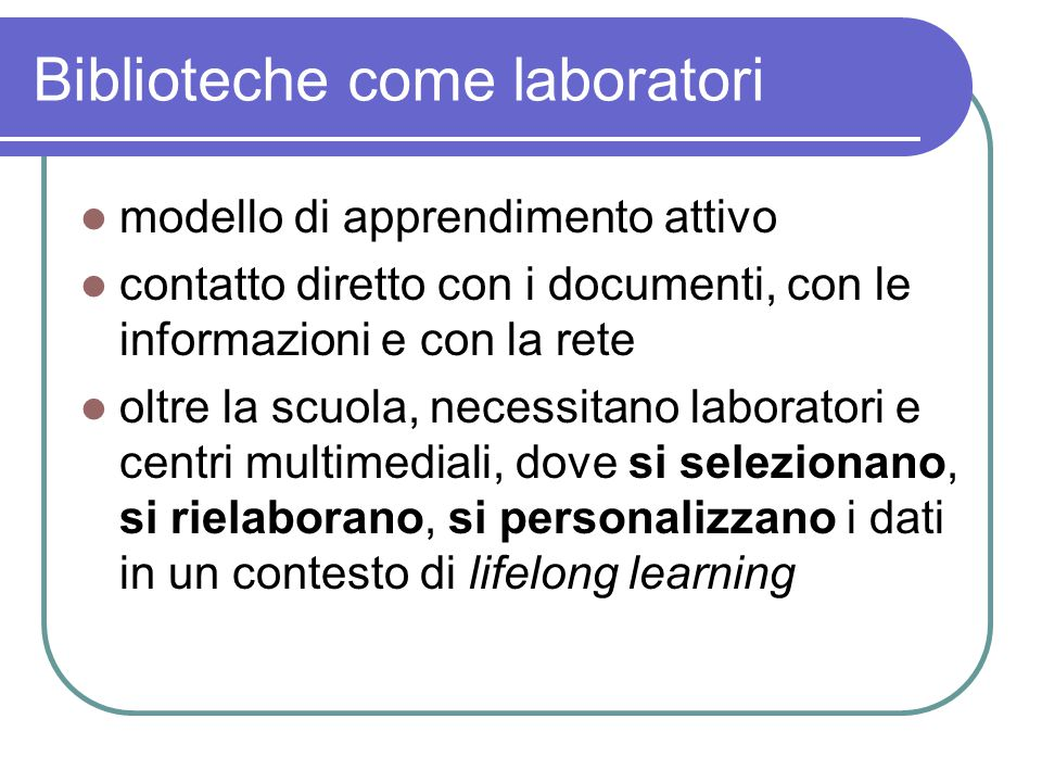 Biblioteche come laboratori modello di apprendimento attivo contatto diretto con i documenti, con le informazioni e con la rete oltre la scuola, necessitano laboratori e centri multimediali, dove si selezionano, si rielaborano, si personalizzano i dati in un contesto di lifelong learning
