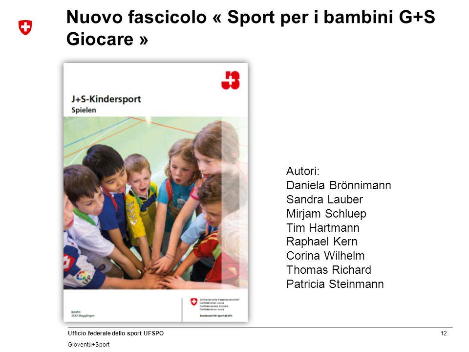 12 Ufficio federale dello sport UFSPO Gioventù+Sport Nuovo fascicolo « Sport per i bambini G+S Giocare » Autori: Daniela Brönnimann Sandra Lauber Mirj