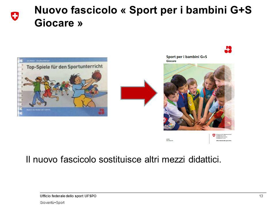 13 Ufficio federale dello sport UFSPO Gioventù+Sport Nuovo fascicolo « Sport per i bambini G+S Giocare » Il nuovo fascicolo sostituisce altri mezzi didattici.