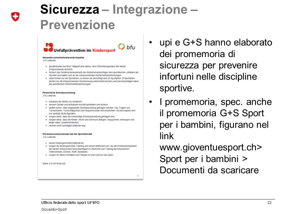 22 Ufficio federale dello sport UFSPO Gioventù+Sport Sicurezza – Integrazione – Prevenzione upi e G+S hanno elaborato dei promemoria di sicurezza per prevenire infortuni nelle discipline sportive.