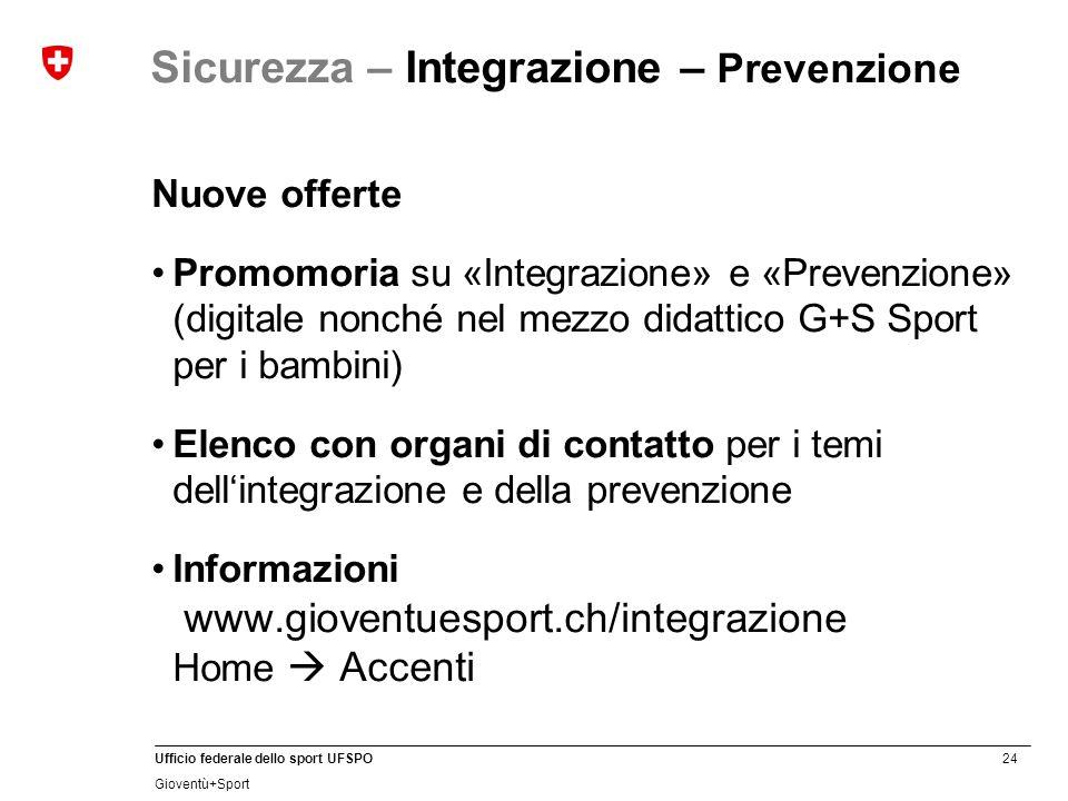 24 Ufficio federale dello sport UFSPO Gioventù+Sport Sicurezza – Integrazione – Prevenzione Nuove offerte Promomoria su «Integrazione» e «Prevenzione»