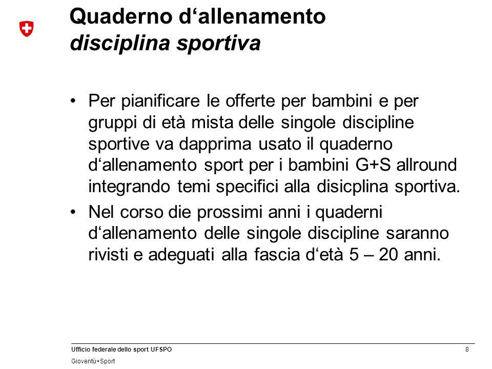 8 Ufficio federale dello sport UFSPO Gioventù+Sport Quaderno d'allenamento disciplina sportiva Per pianificare le offerte per bambini e per gruppi di