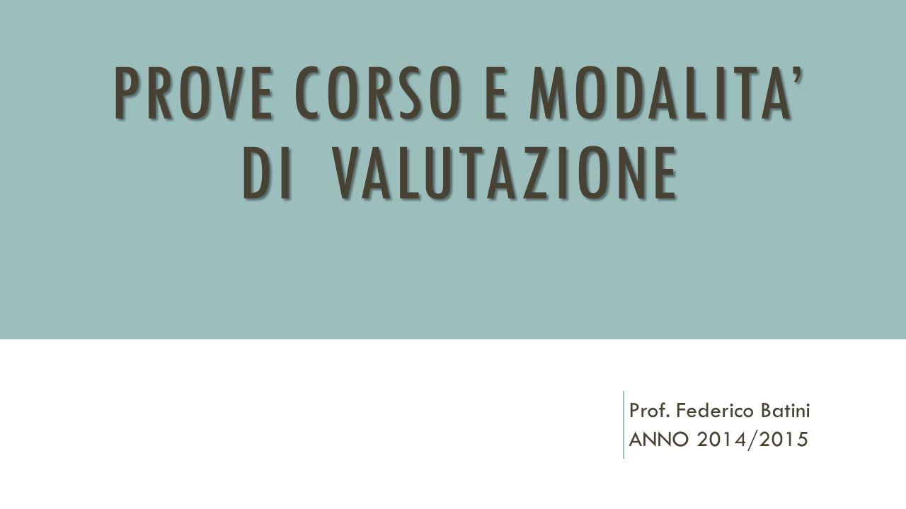 PROVE CORSO E MODALITA' DI VALUTAZIONE Prof. Federico Batini ANNO 2014/2015