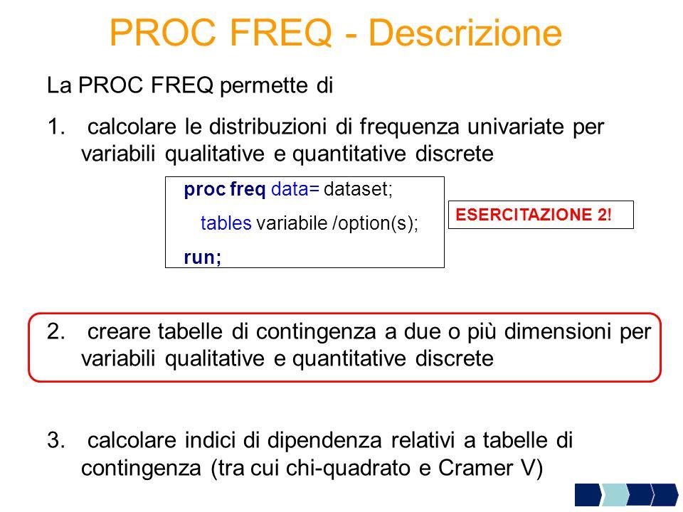 PROC FREQ - Descrizione La PROC FREQ permette di 1. calcolare le distribuzioni di frequenza univariate per variabili qualitative e quantitative discre