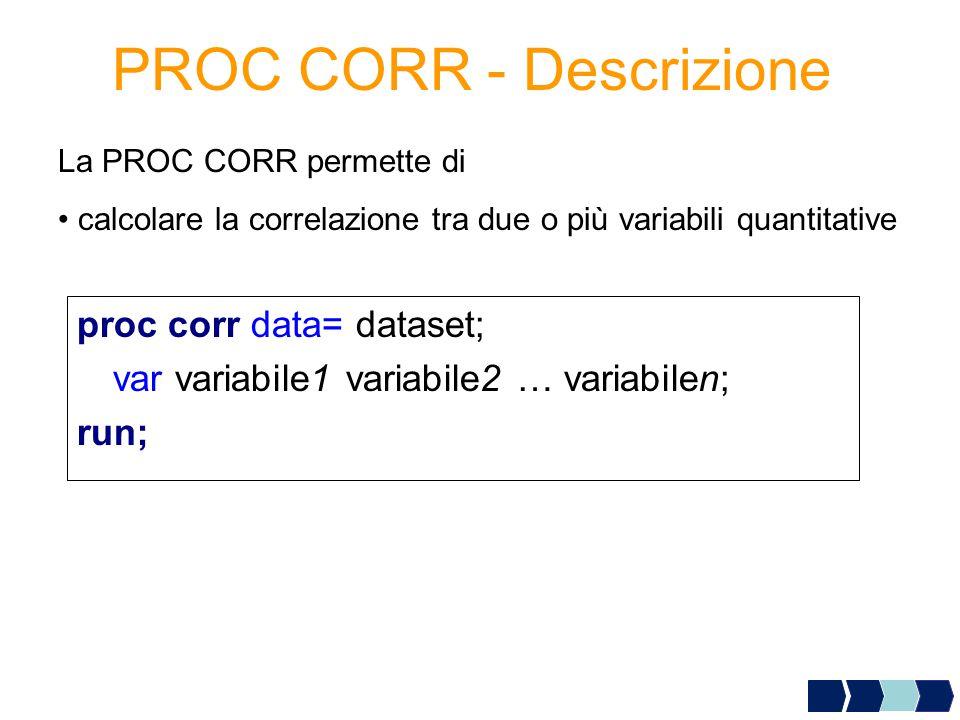 PROC CORR - Descrizione La PROC CORR permette di calcolare la correlazione tra due o più variabili quantitative proc corr data= dataset; var variabile