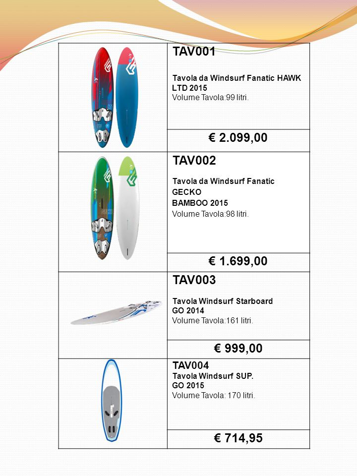 TAV001 Tavola da Windsurf Fanatic HAWK LTD 2015 Volume Tavola:99 litri. € 2.099,00 TAV002 Tavola da Windsurf Fanatic GECKO BAMBOO 2015 Volume Tavola:9