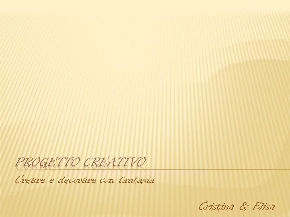 Creare e decorare con fantasia Cristina & Elisa
