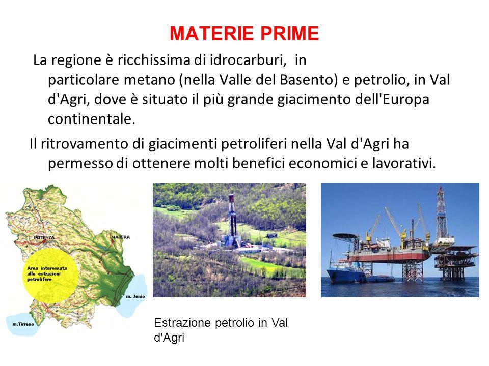 MATERIE PRIME La regione è ricchissima di idrocarburi, in particolare metano (nella Valle del Basento) e petrolio, in Val d'Agri, dove è situato il pi