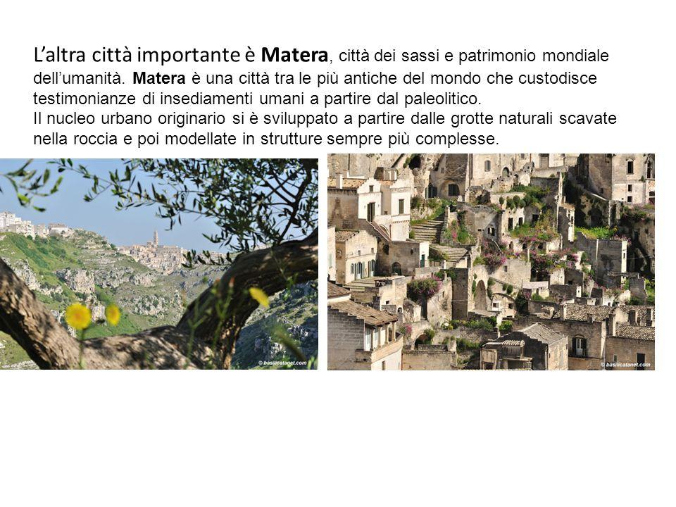 L'altra città importante è Matera, città dei sassi e patrimonio mondiale dell'umanità. Matera è una città tra le più antiche del mondo che custodisce