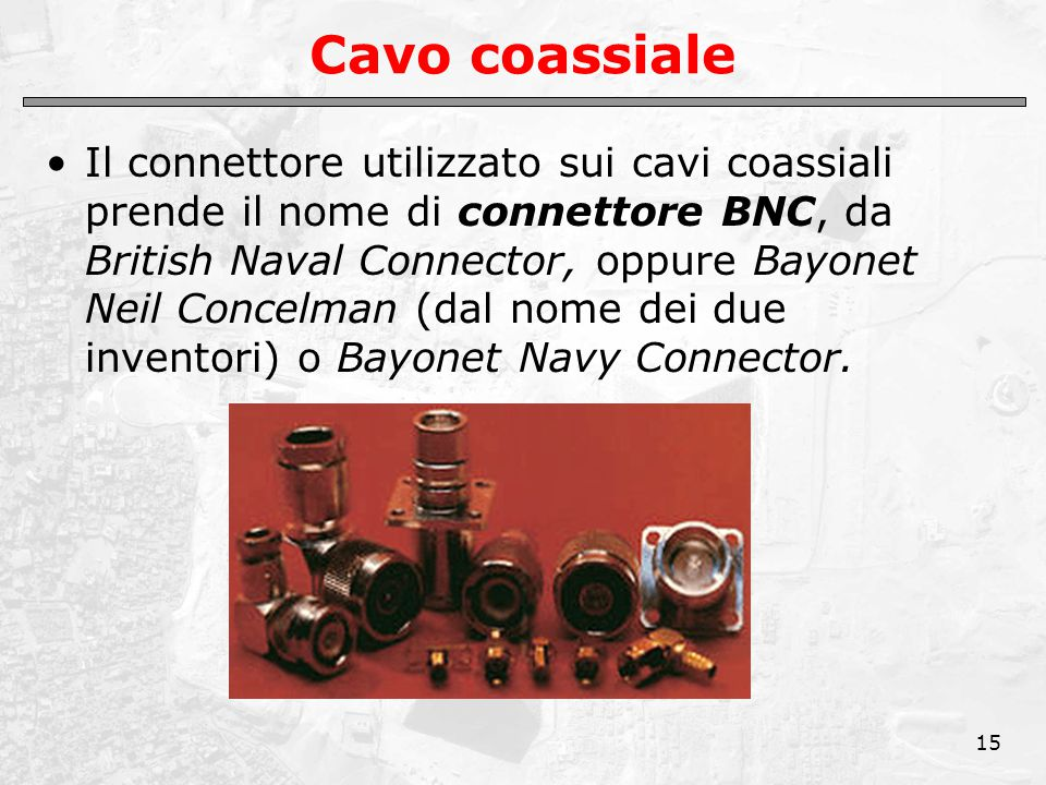 15 Cavo coassiale Il connettore utilizzato sui cavi coassiali prende il nome di connettore BNC, da British Naval Connector, oppure Bayonet Neil Concelman (dal nome dei due inventori) o Bayonet Navy Connector.