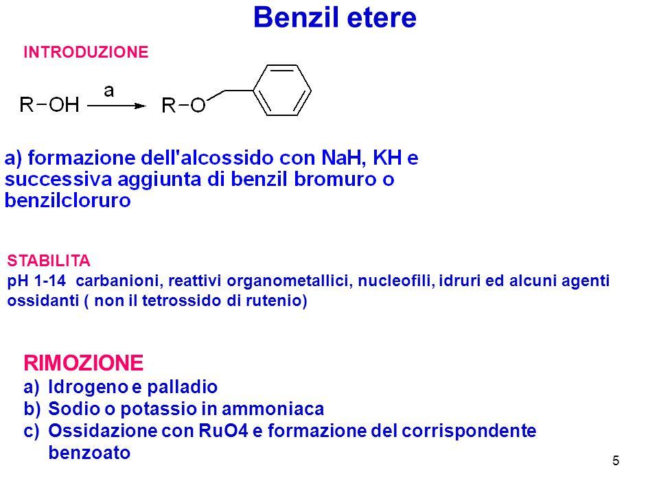 5 Benzil etere INTRODUZIONE STABILITA pH 1-14 carbanioni, reattivi organometallici, nucleofili, idruri ed alcuni agenti ossidanti ( non il tetrossido