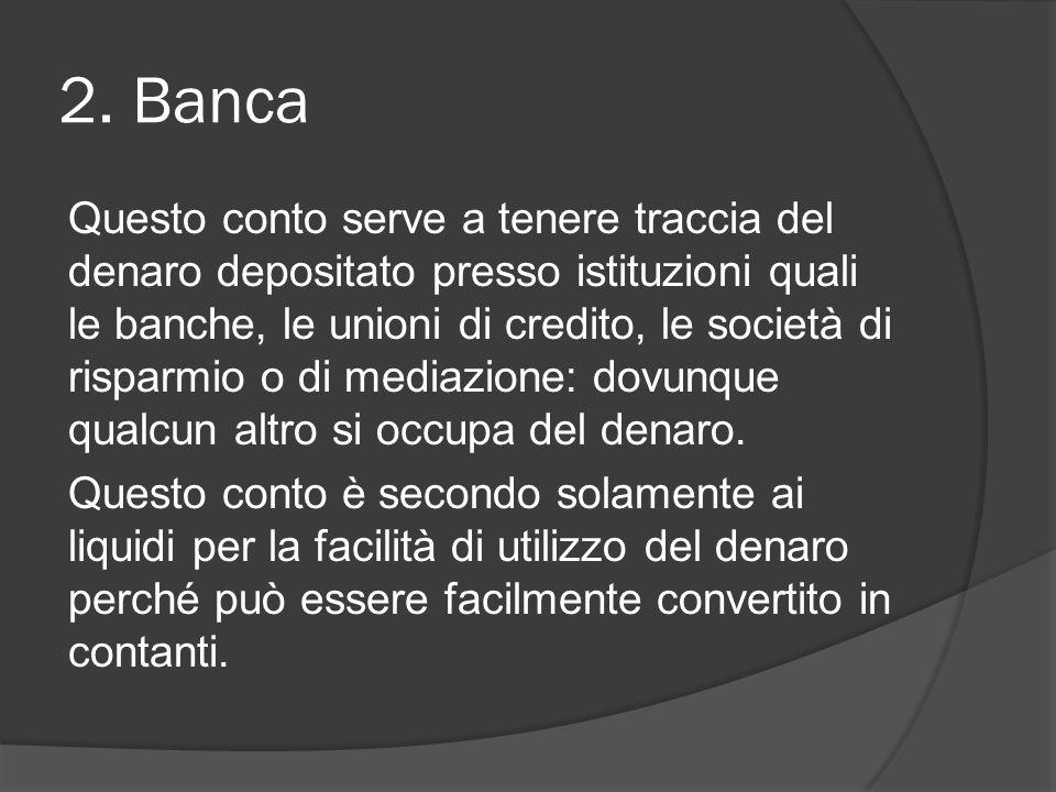 2. Banca Questo conto serve a tenere traccia del denaro depositato presso istituzioni quali le banche, le unioni di credito, le società di risparmio o