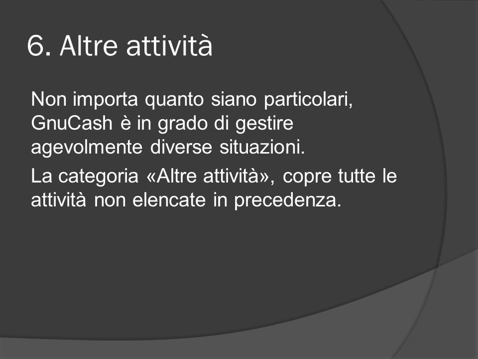 6. Altre attività Non importa quanto siano particolari, GnuCash è in grado di gestire agevolmente diverse situazioni. La categoria «Altre attività», c