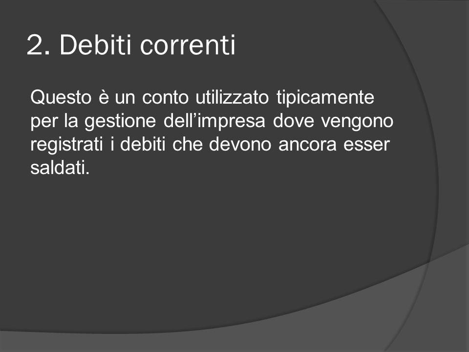 2. Debiti correnti Questo è un conto utilizzato tipicamente per la gestione dell'impresa dove vengono registrati i debiti che devono ancora esser sald