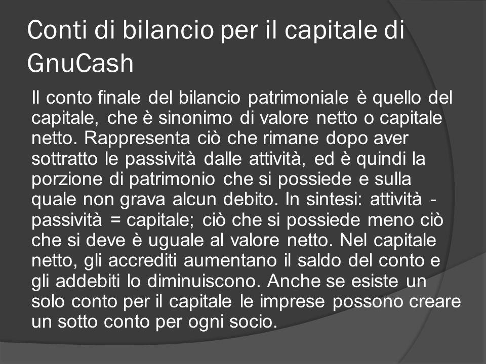 Conti di bilancio per il capitale di GnuCash Il conto finale del bilancio patrimoniale è quello del capitale, che è sinonimo di valore netto o capitale netto.