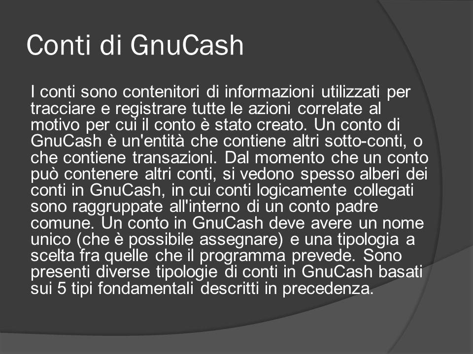Conti di GnuCash I conti sono contenitori di informazioni utilizzati per tracciare e registrare tutte le azioni correlate al motivo per cui il conto è stato creato.