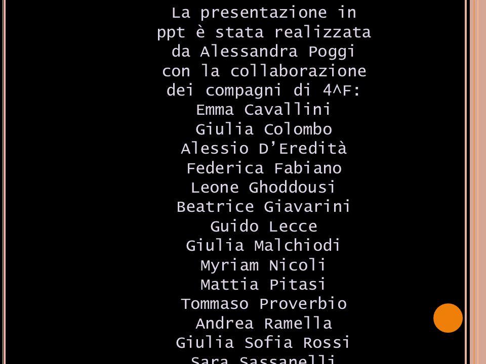 La presentazione in ppt è stata realizzata da Alessandra Poggi con la collaborazione dei compagni di 4^F: Emma Cavallini Giulia Colombo Alessio D'Ered