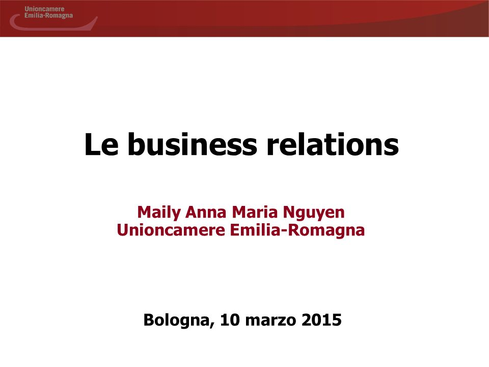Le business relations Maily Anna Maria Nguyen Unioncamere Emilia-Romagna Bologna, 10 marzo 2015