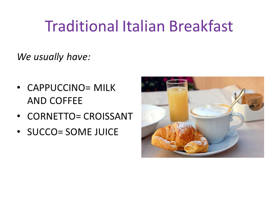Traditional Italian Breakfast We usually have: CAPPUCCINO= MILK AND COFFEE CORNETTO= CROISSANT SUCCO= SOME JUICE