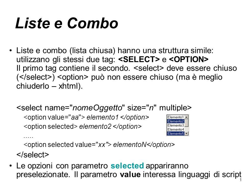 1 Liste e Combo Liste e combo (lista chiusa) hanno una struttura simile: utilizzano gli stessi due tag: e Il primo tag contiene il secondo. deve esser
