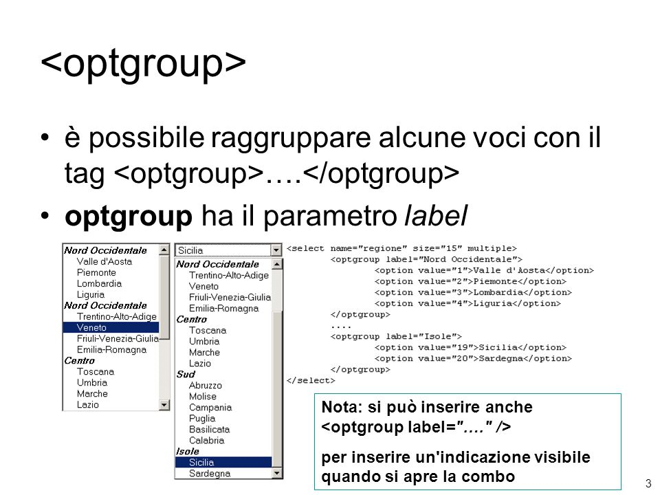 3 è possibile raggruppare alcune voci con il tag …. optgroup ha il parametro label Nota: si può inserire anche per inserire un'indicazione visibile qu
