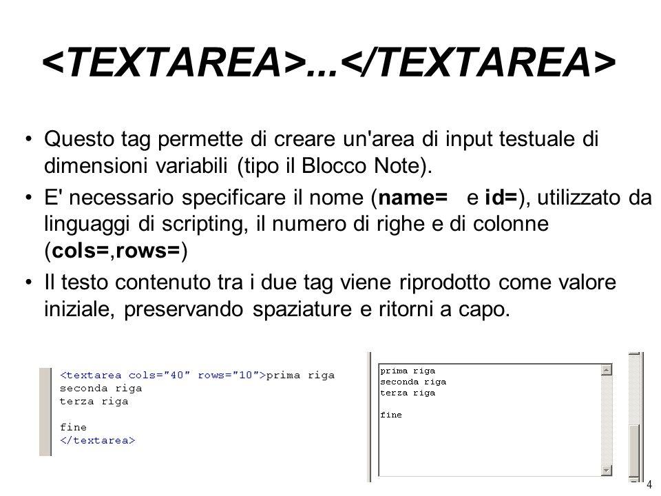4... Questo tag permette di creare un'area di input testuale di dimensioni variabili (tipo il Blocco Note). E' necessario specificare il nome (name= e