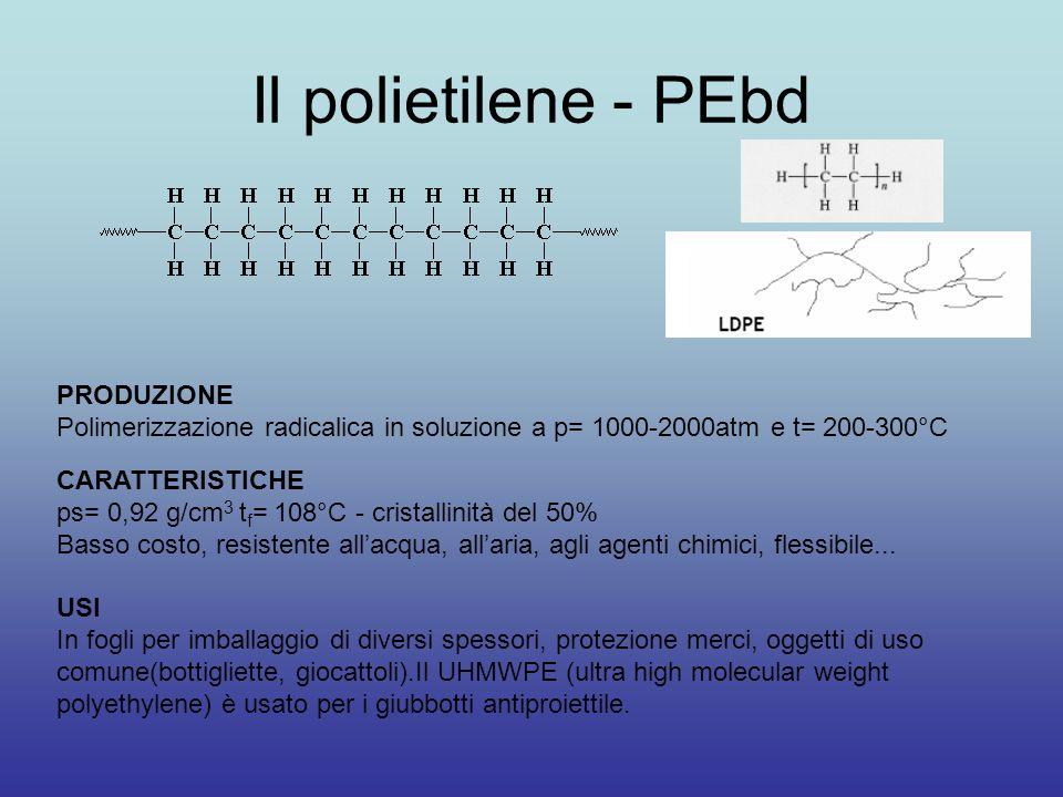 Il polietilene - PEbd PRODUZIONE Polimerizzazione radicalica in soluzione a p= 1000-2000atm e t= 200-300°C CARATTERISTICHE ps= 0,92 g/cm 3 t f = 108°C - cristallinità del 50% Basso costo, resistente all'acqua, all'aria, agli agenti chimici, flessibile...