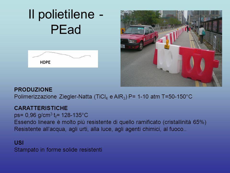 Il polietilene - PEad PRODUZIONE Polimerizzazione Ziegler-Natta (TiCl 4 e AlR 3 ) P= 1-10 atm T=50-150°C CARATTERISTICHE ps= 0,96 g/cm 3 t f = 128-135°C Essendo lineare è molto più resistente di quello ramificato (cristallinità 65%) Resistente all'acqua, agli urti, alla luce, agli agenti chimici, al fuoco..