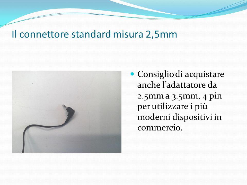 Il connettore standard misura 2,5mm Consiglio di acquistare anche l'adattatore da 2.5mm a 3.5mm, 4 pin per utilizzare i più moderni dispositivi in com