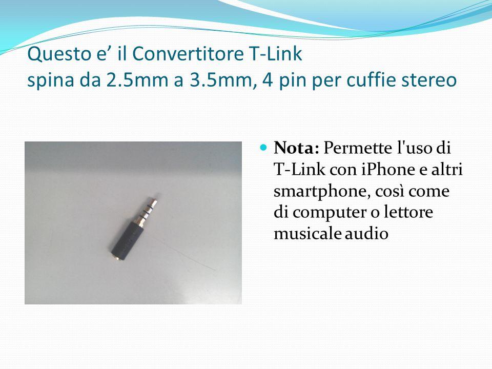 Questo e' il Convertitore T-Link spina da 2.5mm a 3.5mm, 4 pin per cuffie stereo Nota: Permette l'uso di T-Link con iPhone e altri smartphone, così co