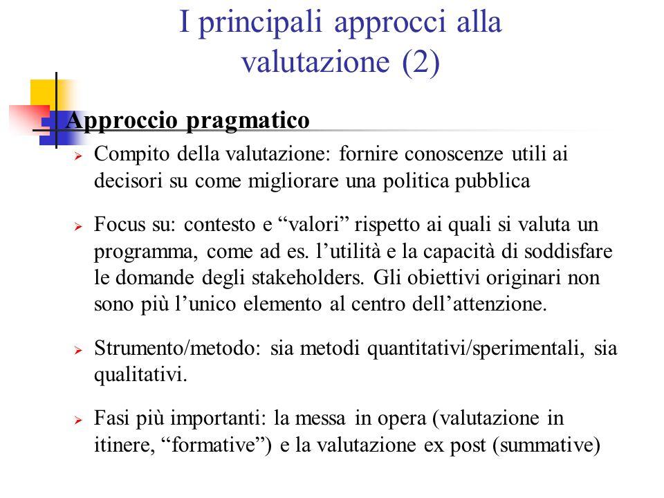 I principali approcci alla valutazione (2) Approccio pragmatico  Compito della valutazione: fornire conoscenze utili ai decisori su come migliorare una politica pubblica  Focus su: contesto e valori rispetto ai quali si valuta un programma, come ad es.
