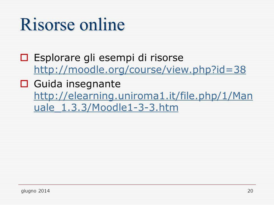 giugno 201420 Risorse online  Esplorare gli esempi di risorse http://moodle.org/course/view.php?id=38 http://moodle.org/course/view.php?id=38  Guida