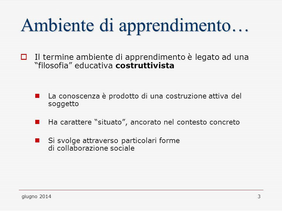 """giugno 20143 Ambiente di apprendimento…  Il termine ambiente di apprendimento è legato ad una """"filosofia"""" educativa costruttivista La conoscenza è pr"""