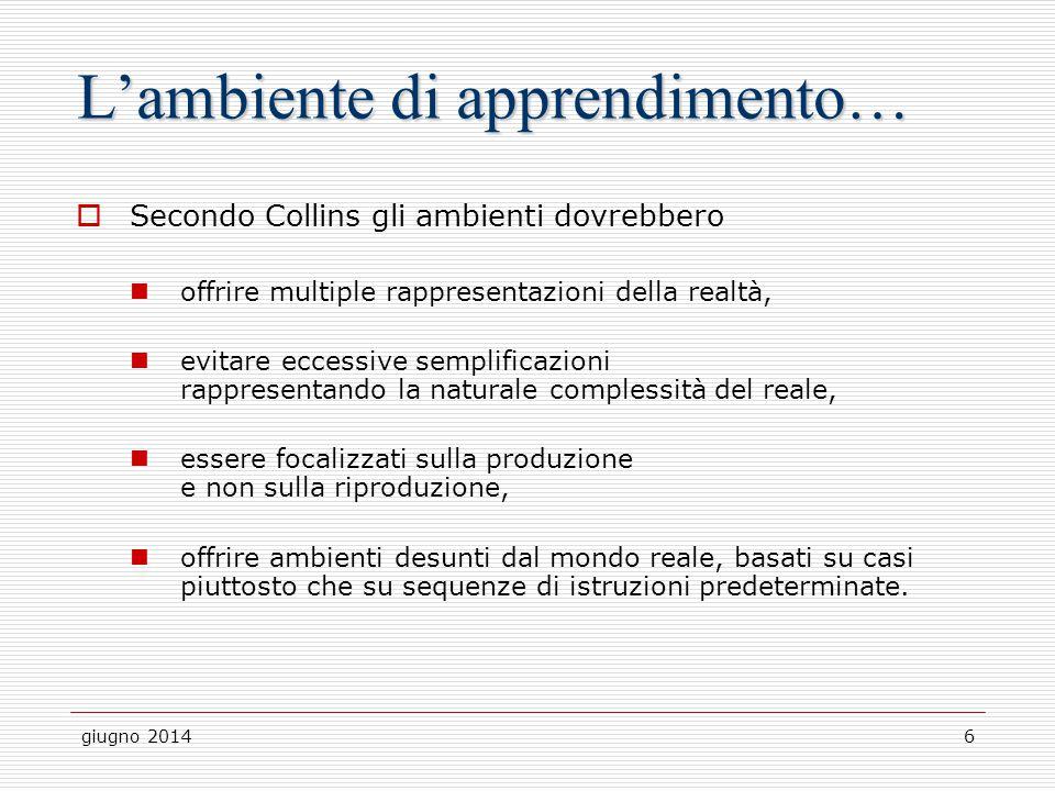 giugno 20146 L'ambiente di apprendimento…  Secondo Collins gli ambienti dovrebbero offrire multiple rappresentazioni della realtà, evitare eccessive