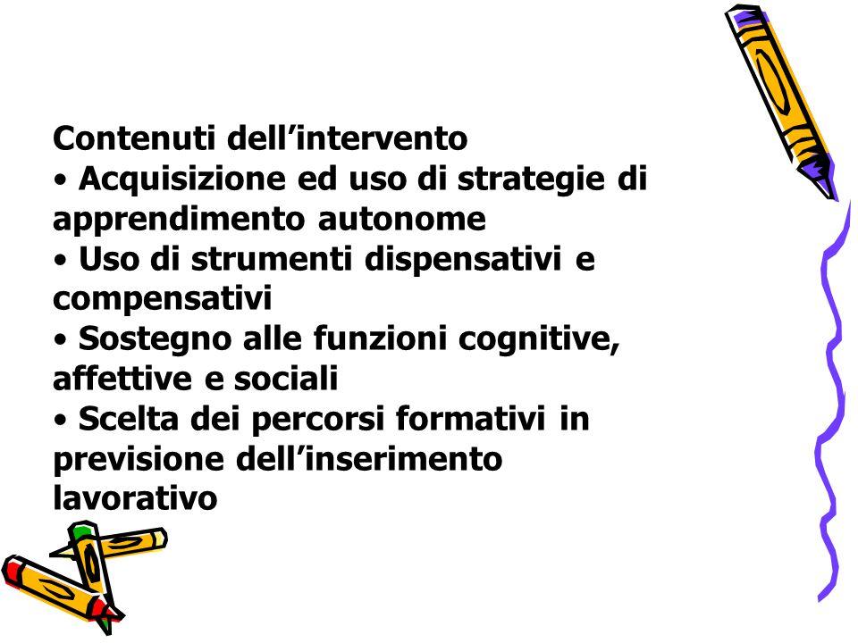 Contenuti dell'intervento Acquisizione ed uso di strategie di apprendimento autonome Uso di strumenti dispensativi e compensativi Sostegno alle funzioni cognitive, affettive e sociali Scelta dei percorsi formativi in previsione dell'inserimento lavorativo