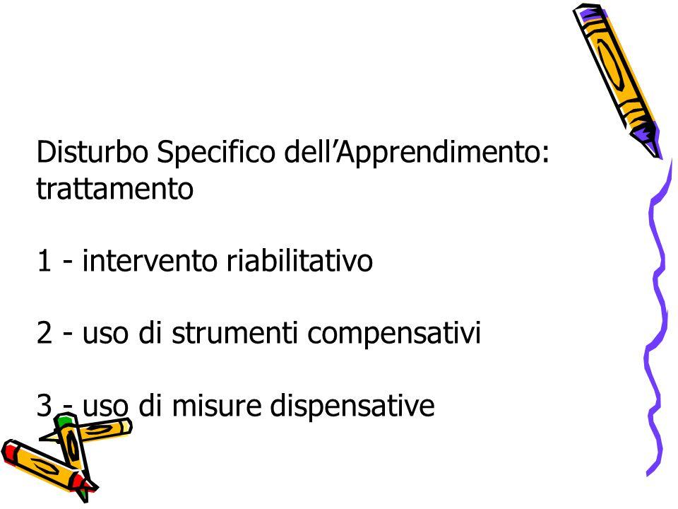 Disturbo Specifico dell'Apprendimento: trattamento 1 - intervento riabilitativo 2 - uso di strumenti compensativi 3 - uso di misure dispensative