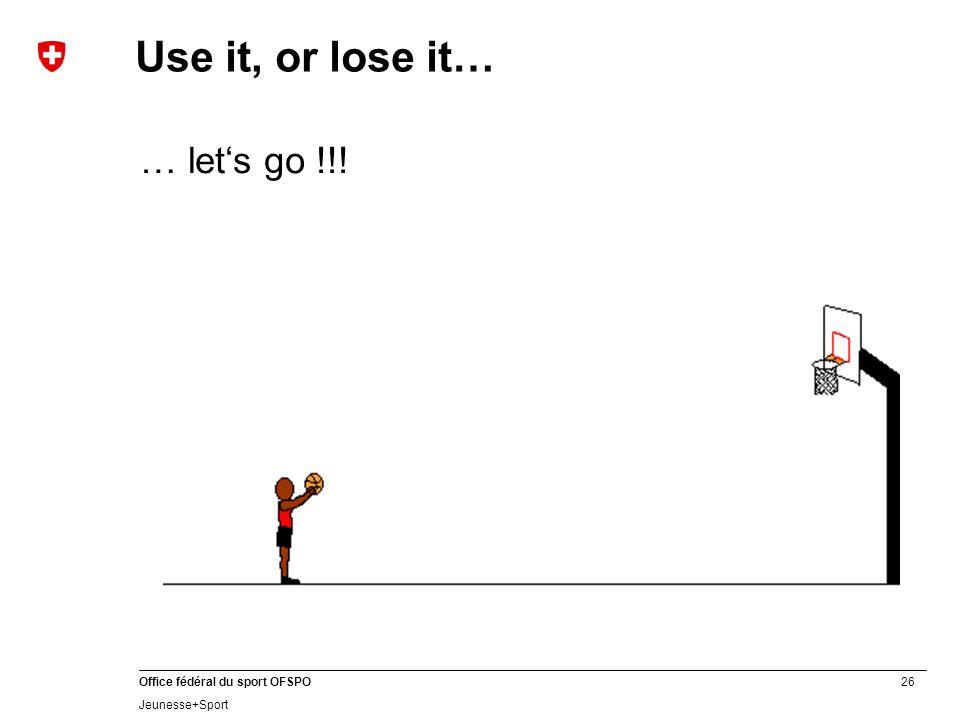 26 Office fédéral du sport OFSPO Jeunesse+Sport … let's go !!! Use it, or lose it…