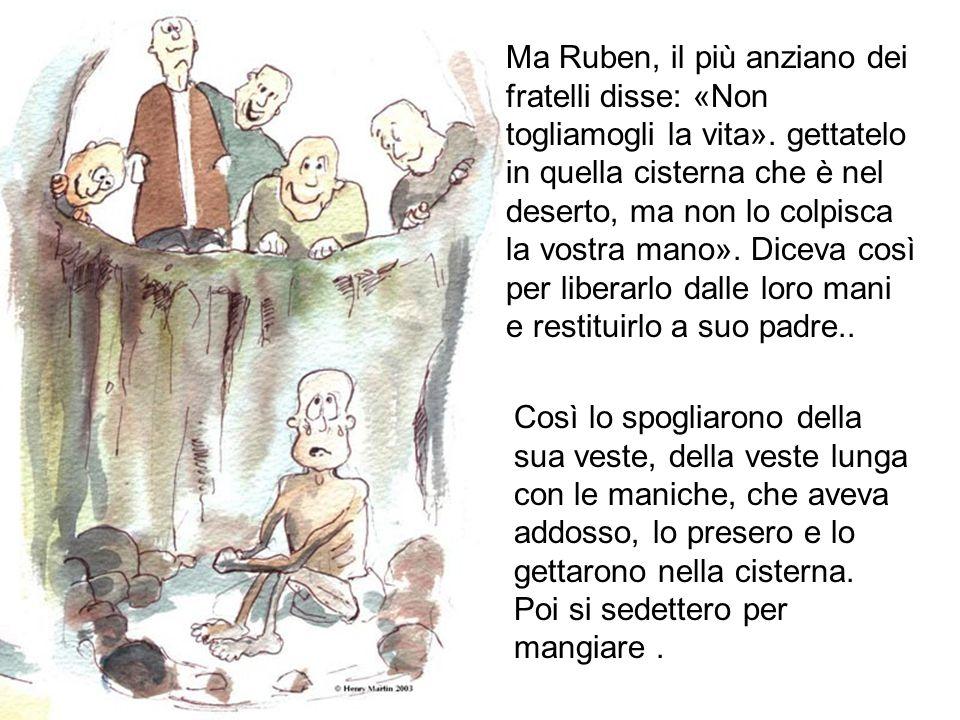Ma Ruben, il più anziano dei fratelli disse: «Non togliamogli la vita». gettatelo in quella cisterna che è nel deserto, ma non lo colpisca la vostra m